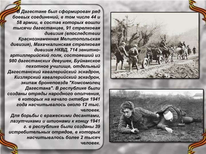 """В Дагестане был сформирован ряд боевых соединений, в том числе 44 и 58 армии, в состав которых вошли тысячи дагестанцев, 91 стрелковая дивизия (впоследствии Краснознаменная Мелитопольская дивизия), Махачкалинская стрелковая дивизия НКВД, 714 зенитно-артиллерийский полк, состоявший из 980 дагестанских девушек, Буйнакское пехотное училище, отдельный Дагестанский кавалерийский эскадрон, Кизлярский кавалерийский эскадрон, экипаж бронепоезда """"Комсомолец Дагестана"""". В республике были созданы отряды народного ополчения, в которых на начало октября 1941 года насчитывалось около 12 тыс. человек."""