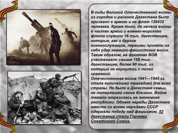В годы Великой Отечественной войны из городов и районов Дагестана было призвано в армию и на флот 126432 человека. Кроме того, до начала войны в частях армии и военно-морского флота служили 16 тыс. дагестанцев, которые, как и другие военнослужащие, первыми приняли на себя удар немецко-фашистских войск. Таким образом, на фронтах ВОВ участвовало свыше 158 тыс. дагестанцев, более 90 тыс. из которых не вернулось с полей сражений.