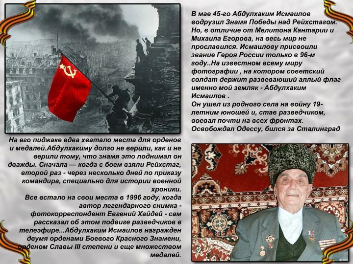 В мае 45-го Абдулхаким Исмаилов водрузил Знамя Победы над Рейхстагом. Но, в отличие от Мелитона Кантарии и Михаила Егорова, на весь мир не прославился. Исмаилову присвоили звание Героя России только в 96-м году..На известном всему миру фотографии , на котором советский солдат держит развеваюший аллый флаг именно мой земляк - Абдулхаким Исмаилов .