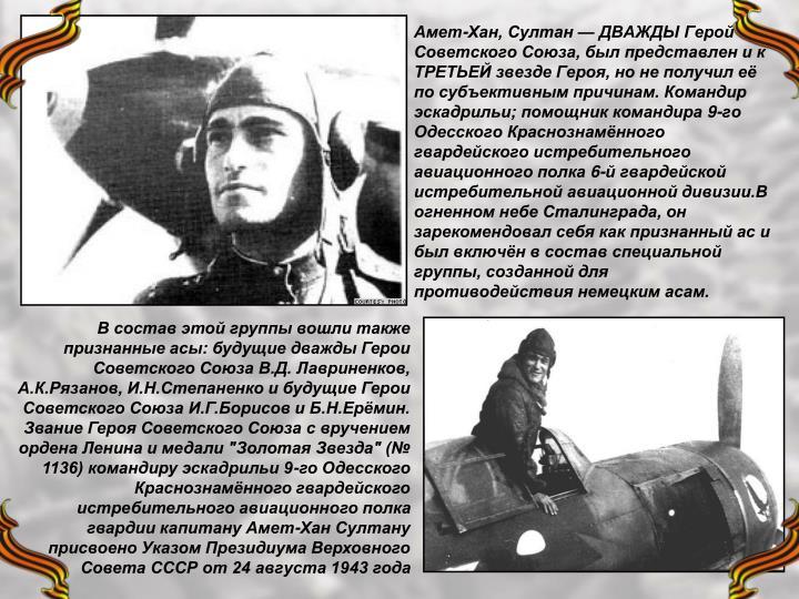 Амет-Хан, Султан — ДВАЖДЫ Герой Советского Союза, был представлен и к ТРЕТЬЕЙ звезде Героя, но не получил её по субъективным причинам. Командир эскадрильи; помощник командира 9-го Одесского Краснознамённого гвардейского истребительного авиационного полка 6-й гвардейской истребительной авиационной дивизии.В огненном небе Сталинграда, он зарекомендовал себя как признанный ас и был включён в состав специальной группы, созданной для противодействия немецким асам.