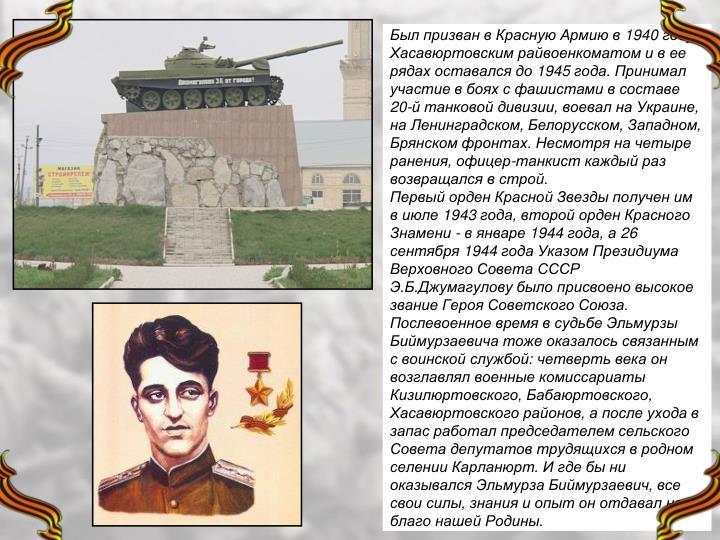 Был призван в Красную Армию в 1940 году Хасавюртовским райвоенкоматом и в ее рядах оставался до 1945 года. Принимал участие в боях с фашистами в составе 20-й танковой дивизии, воевал на Украине, на Ленинградском, Белорусском, Западном, Брянском фронтах. Несмотря на четыре ранения, офицер-танкист каждый раз возвращался в строй.