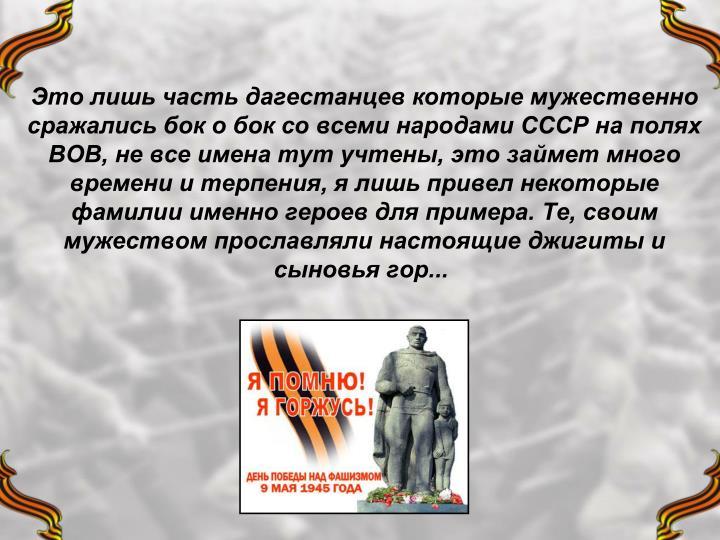 Это лишь часть дагестанцев которые мужественно сражались бок о бок со всеми народами СССР на полях ВОВ, не все имена тут учтены, это займет много времени и терпения, я лишь привел некоторые фамилии именно героев для примера. Те, своим мужеством прославляли настоящие джигиты и сыновья гор...