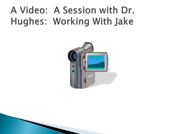 A Video:  A Session with Dr. Hughes:  Working With Jake