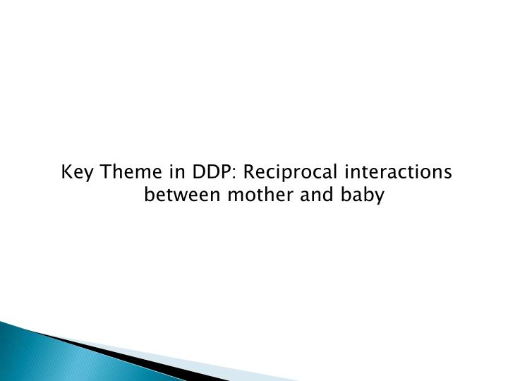 Key Theme in DDP: Reciprocal interactions between mother and baby