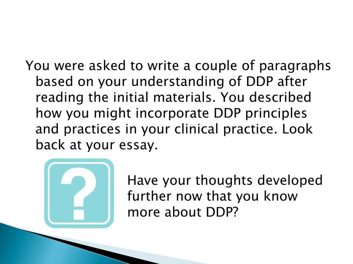 You were asked to write a couple of paragraphs based on your understanding of DDP after reading the initial materials. You described how you might incorporate DDP principles and practices in your clinical practice. Look back at your essay.