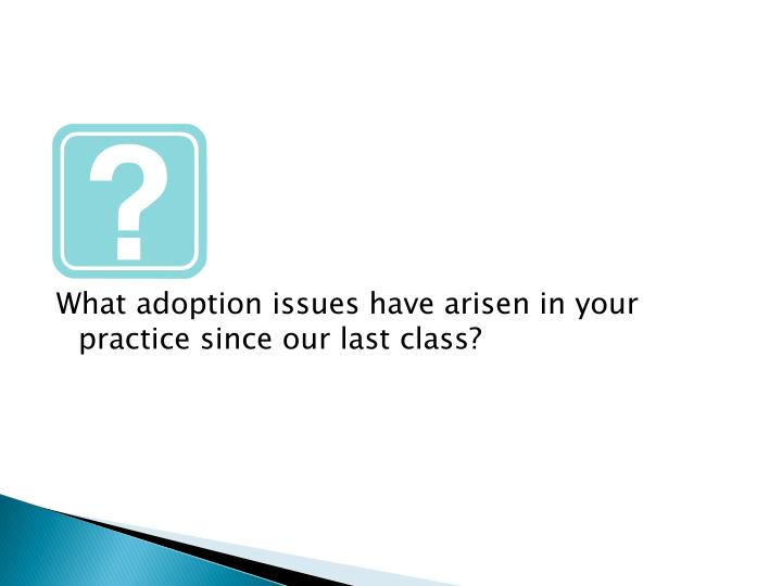 What adoption issues have arisen in your practice since our last class?