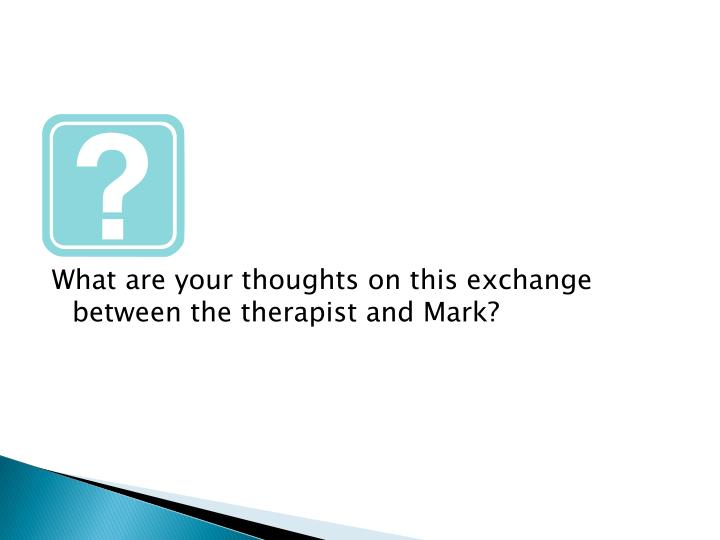 What are your thoughts on this exchange between the therapist and Mark?
