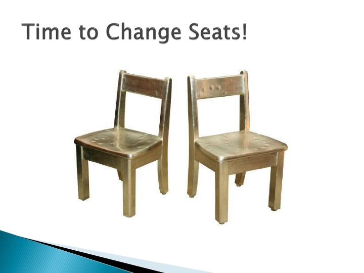 Time to Change Seats!