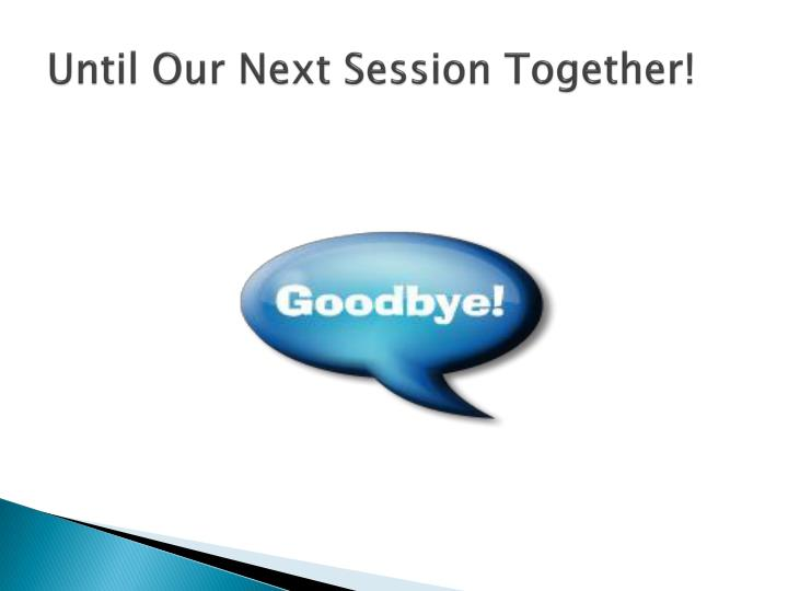 Until Our Next Session Together!
