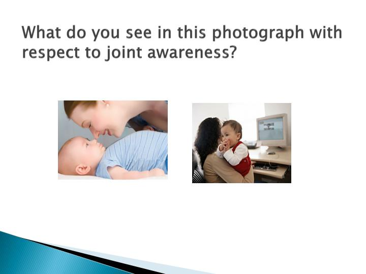 What do you see in this photograph with respect to joint awareness?