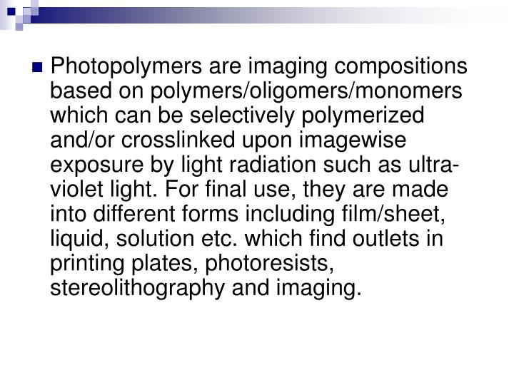 Photopolymers are imaging compositions based on polymers/oligomers/monomers which can be selectively polymerized and/or crosslinked upon imagewise exposure by light radiation such as ultra-violet light. For final use, they are made into different forms including film/sheet, liquid, solution etc. which find outlets in printing plates, photoresists, stereolithography and imaging.