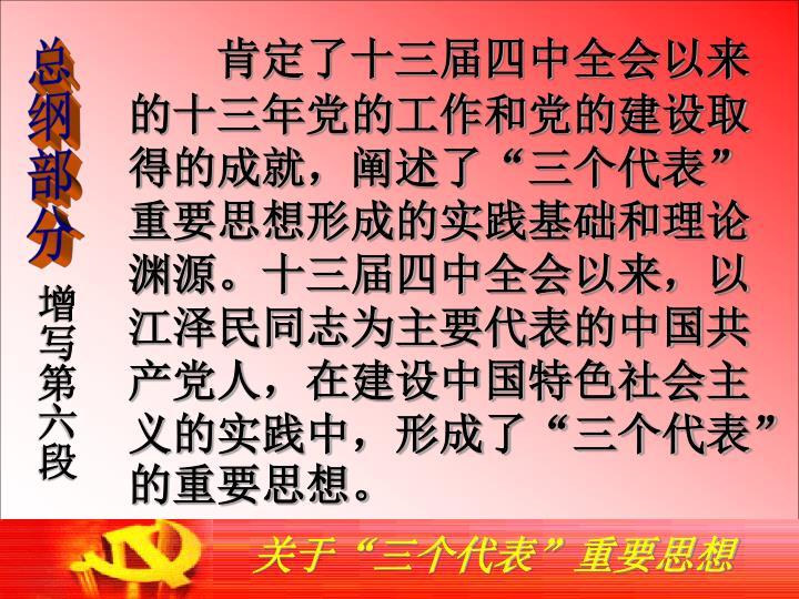 """肯定了十三届四中全会以来的十三年党的工作和党的建设取得的成就,阐述了""""三个代表""""重要思想形成的实践基础和理论渊源。十三届四中全会以来,以江泽民同志为主要代表的中国共产党人,在建设中国特色社会主义的实践中,形成了""""三个代表""""的重要思想。"""