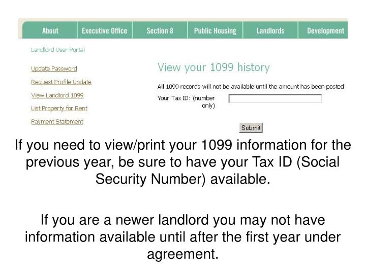 If you need to view/print your 1099 information for the previous year, be sure to have your Tax ID (Social Security Number) available.
