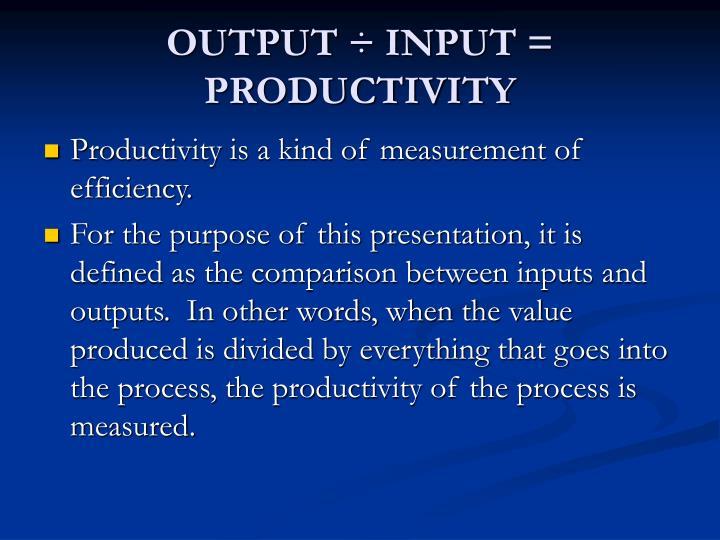 OUTPUT ÷ INPUT = PRODUCTIVITY