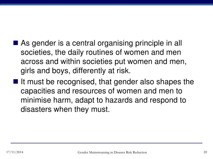 As gender is a central organising principle in all societies, the daily routines of women and men across and within societies put women and men, girls and boys, differently at risk.