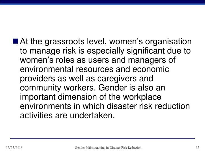 At the grassroots level, women's organisation to manage risk is especially significant due to women's roles as users and managers of environmental resources and economic providers as well as caregivers and community workers. Gender is also an important dimension of the workplace environments in which disaster risk reduction activities are undertaken.