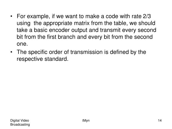 For example, if we want to make a code with rate 2/3 using  the appropriate matrix from the table, we should take a basic encoder output and transmit every second bit from the first branch and every bit from the second one.