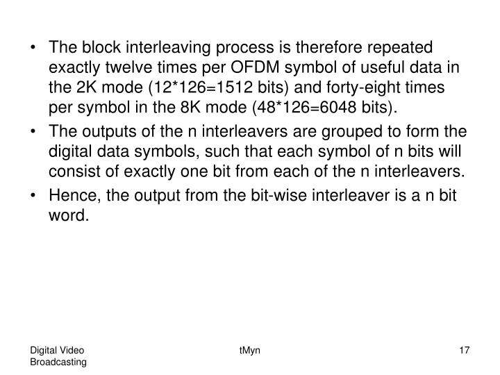The block interleaving process is therefore repeated exactly twelve times per OFDM symbol of useful data in the 2K mode (12*126=1512 bits) and forty-eight times per symbol in the 8K mode (48*126=6048 bits).
