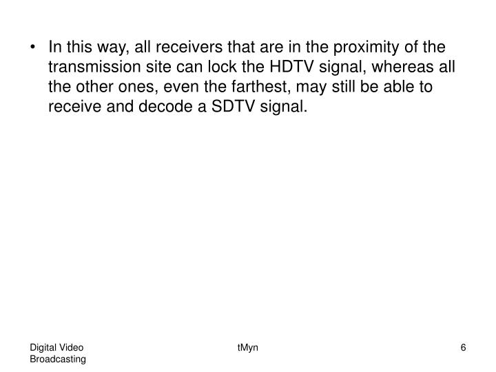 In this way, all receivers that are in the proximity of the transmission site can lock the HDTV signal, whereas all the other ones, even the farthest, may still be able to receive and decode a SDTV signal.