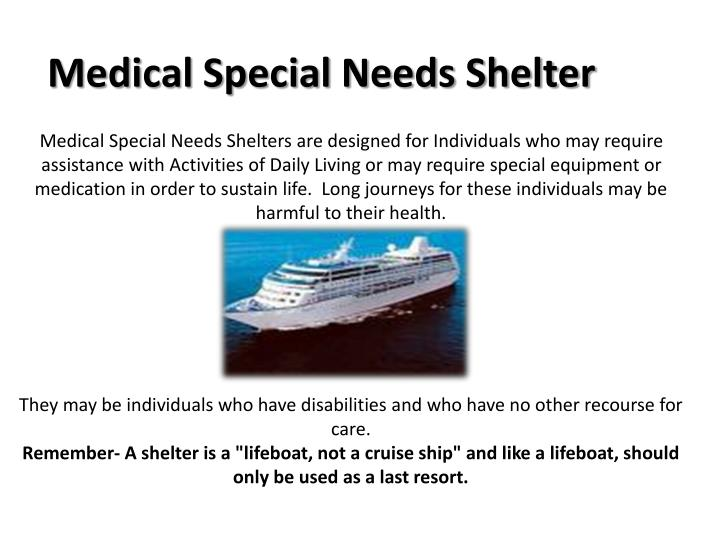 Medical Special Needs Shelters are designed for Individuals who may require assistance with Activities of Daily Living or may require special equipment or        medication in order to sustain life.  Long journeys for these individuals may be     harmful to their health.