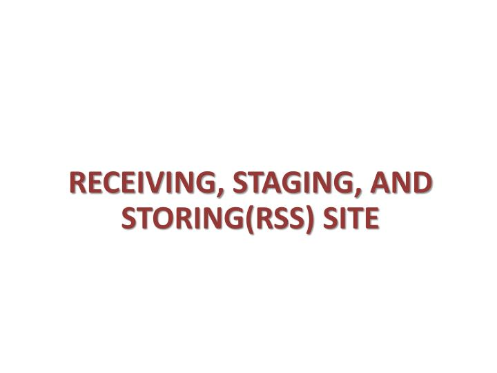 RECEIVING, STAGING, AND STORING(RSS) SITE