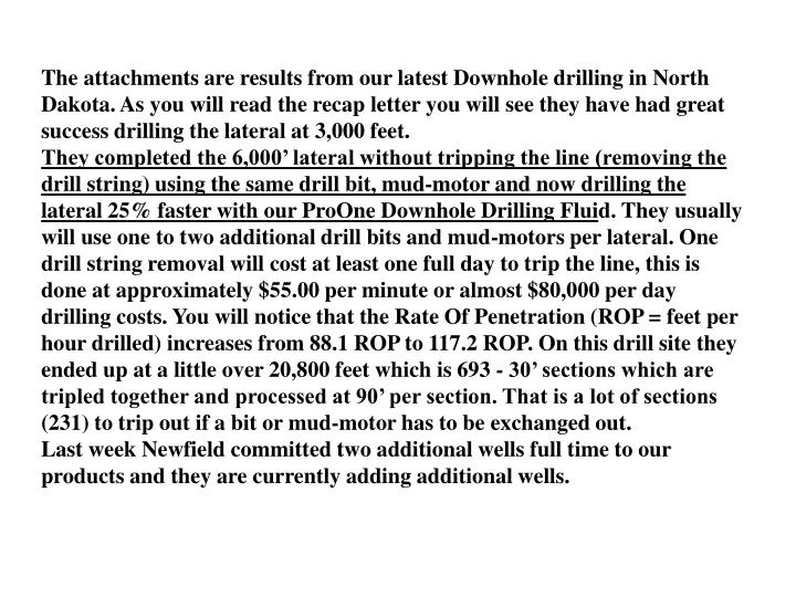 The attachments are results from our latest Downhole drilling in North Dakota. As you will read the recap letter you will see they have had great success drilling the lateral at 3,000 feet.