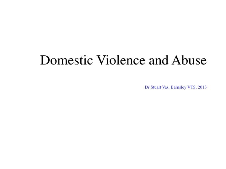Domestic violence and abuse dr stuart vas barnsley vts 2013