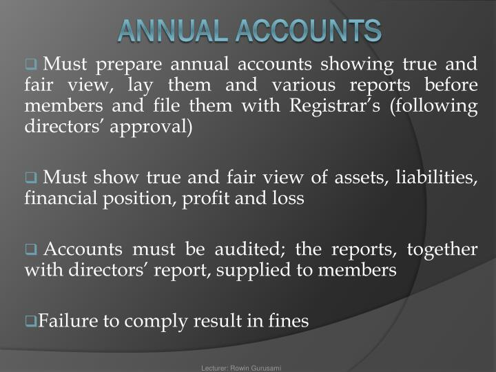 Must prepare annual accounts showing true and fair view, lay them and various reports before members and file them with Registrar's (following directors' approval)