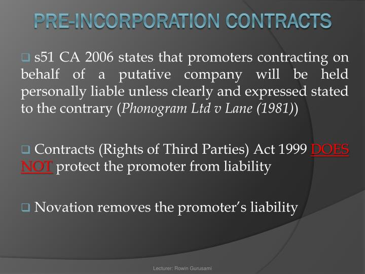 s51 CA 2006 states that promoters contracting on behalf of a putative company will be held personally liable unless clearly and expressed stated to the contrary (