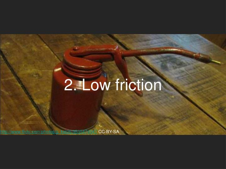 2. Low friction