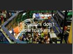 i nnovators don t follow markets