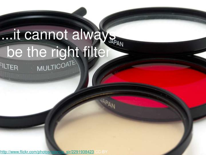 ...it cannot always be the right filter