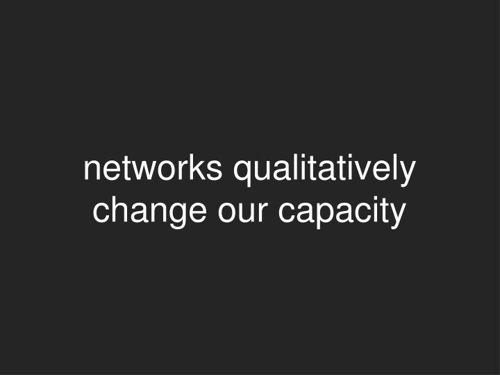 networks qualitatively change our capacity