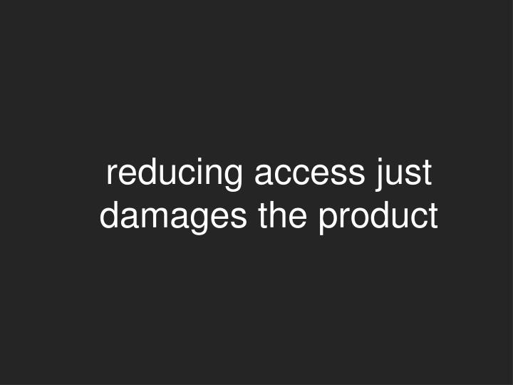 reducing access just damages the product