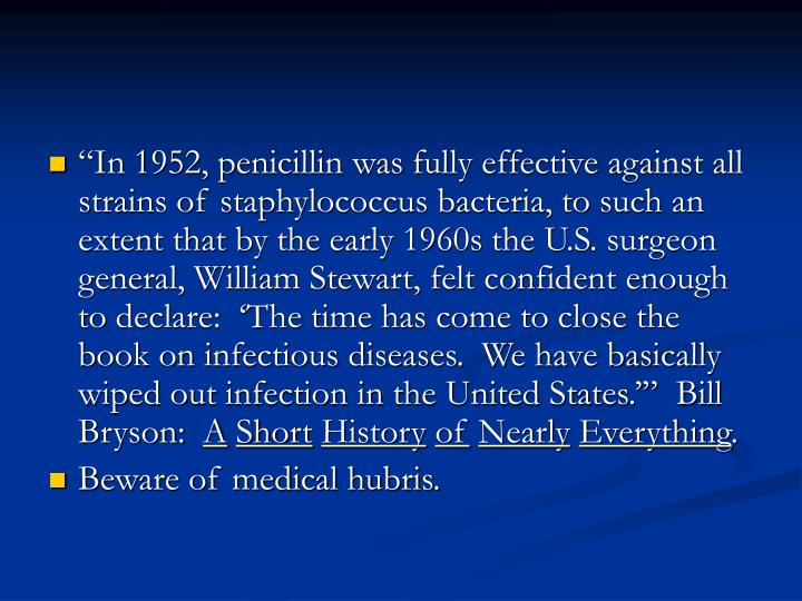 """""""In 1952, penicillin was fully effective against all strains of staphylococcus bacteria, to such an extent that by the early 1960s the U.S. surgeon general, William Stewart, felt confident enough to declare:  'The time has come to close the book on infectious diseases.  We have basically wiped out infection in the United States.'""""  Bill Bryson:"""