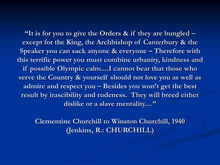 """""""It is for you to give the Orders & if they are bungled – except for the King, the Archbishop of Canterbury & the Speaker you can sack anyone & everyone – Therefore with this terrific power you must combine urbanity, kindness and if possible Olympic calm....I cannot bear that those who serve the Country & yourself should not love you as well as admire and respect you – Besides you won't get the best result by irascibility and rudeness.  They will breed either dislike or a slave mentality...."""""""