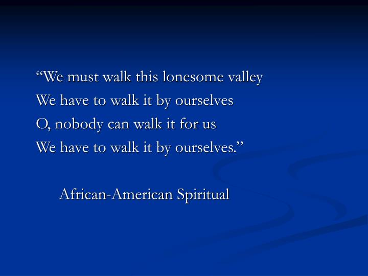 """""""We must walk this lonesome valley"""