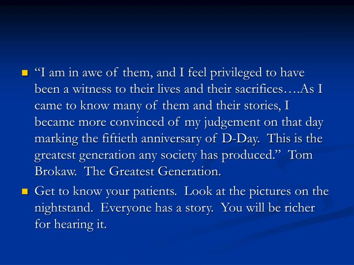 """""""I am in awe of them, and I feel privileged to have been a witness to their lives and their sacrifices….As I came to know many of them and their stories, I became more convinced of my judgement on that day marking the fiftieth anniversary of D-Day.  This is the greatest generation any society has produced.""""  Tom Brokaw.  The Greatest Generation."""