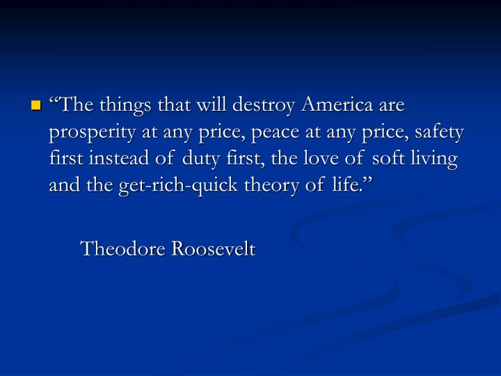 """""""The things that will destroy America are prosperity at any price, peace at any price, safety first instead of duty first, the love of soft living and the get-rich-quick theory of life."""""""