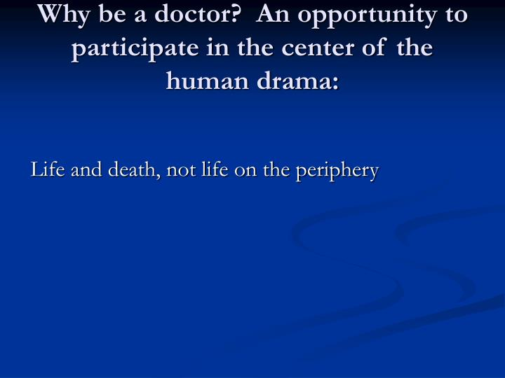 Why be a doctor?  An opportunity to participate in the center of the human drama: