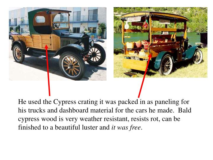 He used the Cypress crating it was packed in as paneling for his trucks and dashboard material for the cars he made.  Bald cypress wood is very weather resistant, resists rot, can be finished to a beautiful luster and