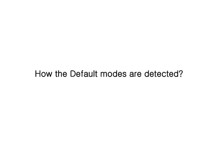 How the Default modes are detected?