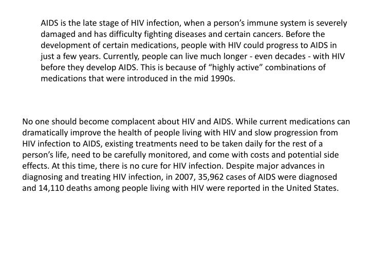 """AIDS is the late stage of HIV infection, when a person's immune system is severely damaged and has difficulty fighting diseases and certain cancers. Before the development of certain medications, people with HIV could progress to AIDS in just a few years. Currently, people can live much longer - even decades - with HIV before they develop AIDS. This is because of """"highly active"""" combinations of medications that were introduced in the mid 1990s."""