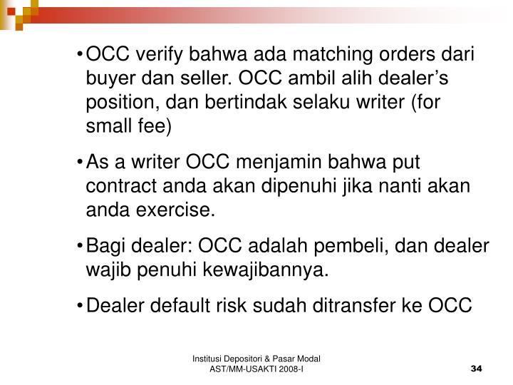 OCC verify bahwa ada matching orders dari buyer dan seller. OCC ambil alih dealer's position, dan bertindak selaku writer (for small fee)