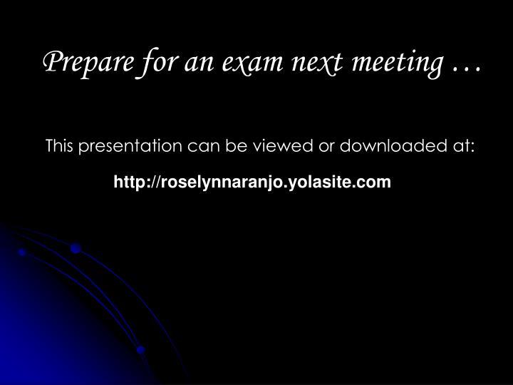 Prepare for an exam next meeting …