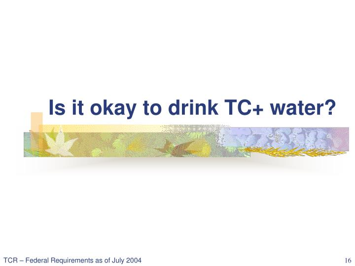 Is it okay to drink TC+ water?