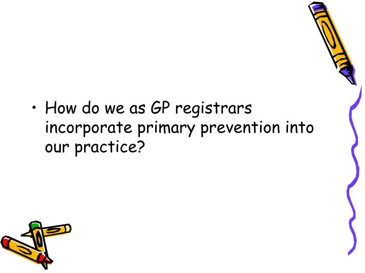 How do we as GP registrars incorporate primary prevention into our practice?