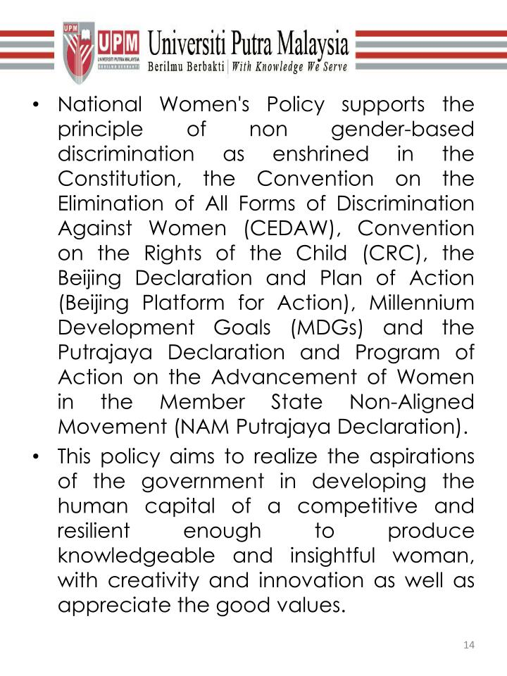 National Women's Policy supports the principle of non gender-based discrimination as enshrined in the Constitution, the Convention on the Elimination of All Forms of Discrimination Against Women (CEDAW), Convention on the Rights of the Child (CRC), the Beijing Declaration and Plan of Action (Beijing Platform for Action), Millennium Development Goals (MDGs) and the