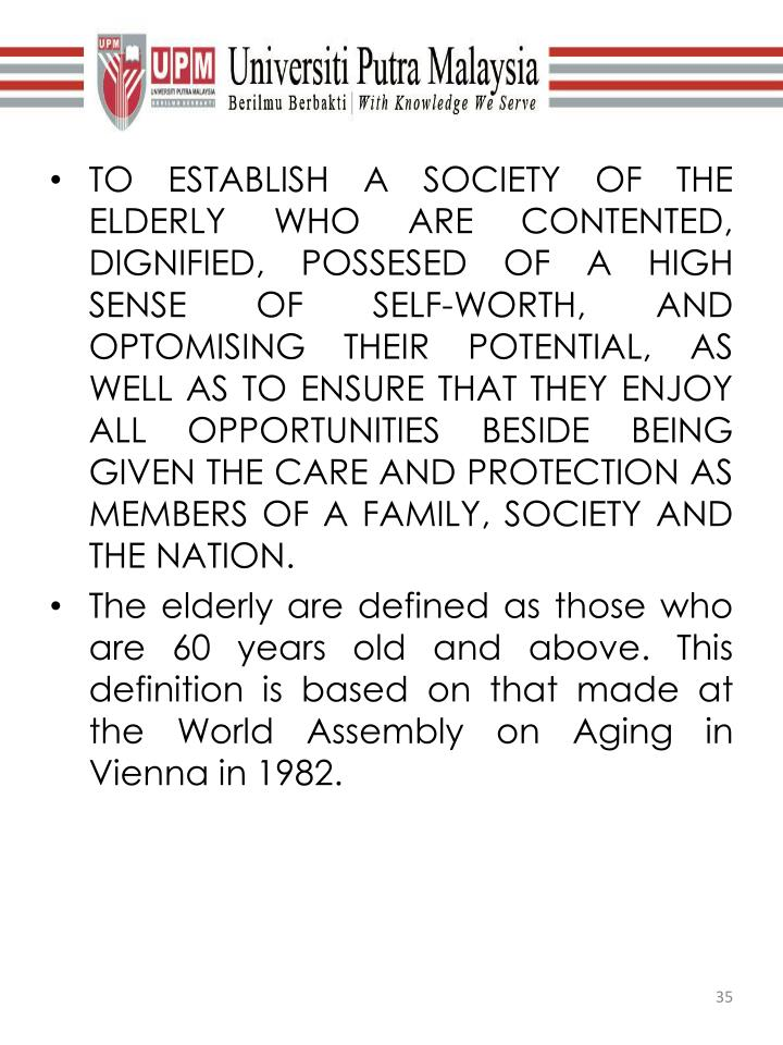 TO ESTABLISH A SOCIETY OF THE ELDERLY WHO ARE CONTENTED, DIGNIFIED, POSSESED OF A HIGH SENSE OF SELF-WORTH, AND OPTOMISING THEIR POTENTIAL, AS WELL AS TO ENSURE THAT THEY ENJOY ALL OPPORTUNITIES BESIDE BEING GIVEN THE CARE AND PROTECTION AS MEMBERS OF A FAMILY, SOCIETY AND THE NATION.