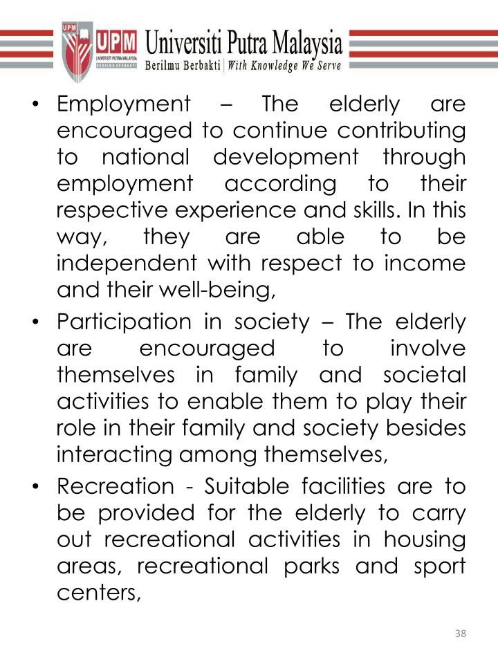 Employment – The elderly are encouraged to continue contributing to national development through employment according to their respective experience and skills. In this way, they are able to be independent with respect to income and their well-being,